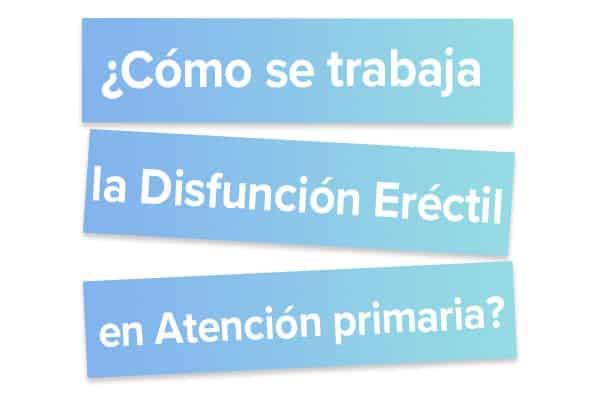 Cómo se trabaja la Disfunción Eréctil en Atención primaria